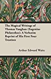The Magical Writings of Thomas Vaughan (Eugenius Philatethes): A Verbatim Reprint of His First Four Treatises