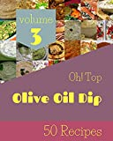 Oh! Top 50 Olive Oil Dip Recipes Volume 3: Save Your Cooking Moments with Olive Oil Dip Cookbook! (English Edition)