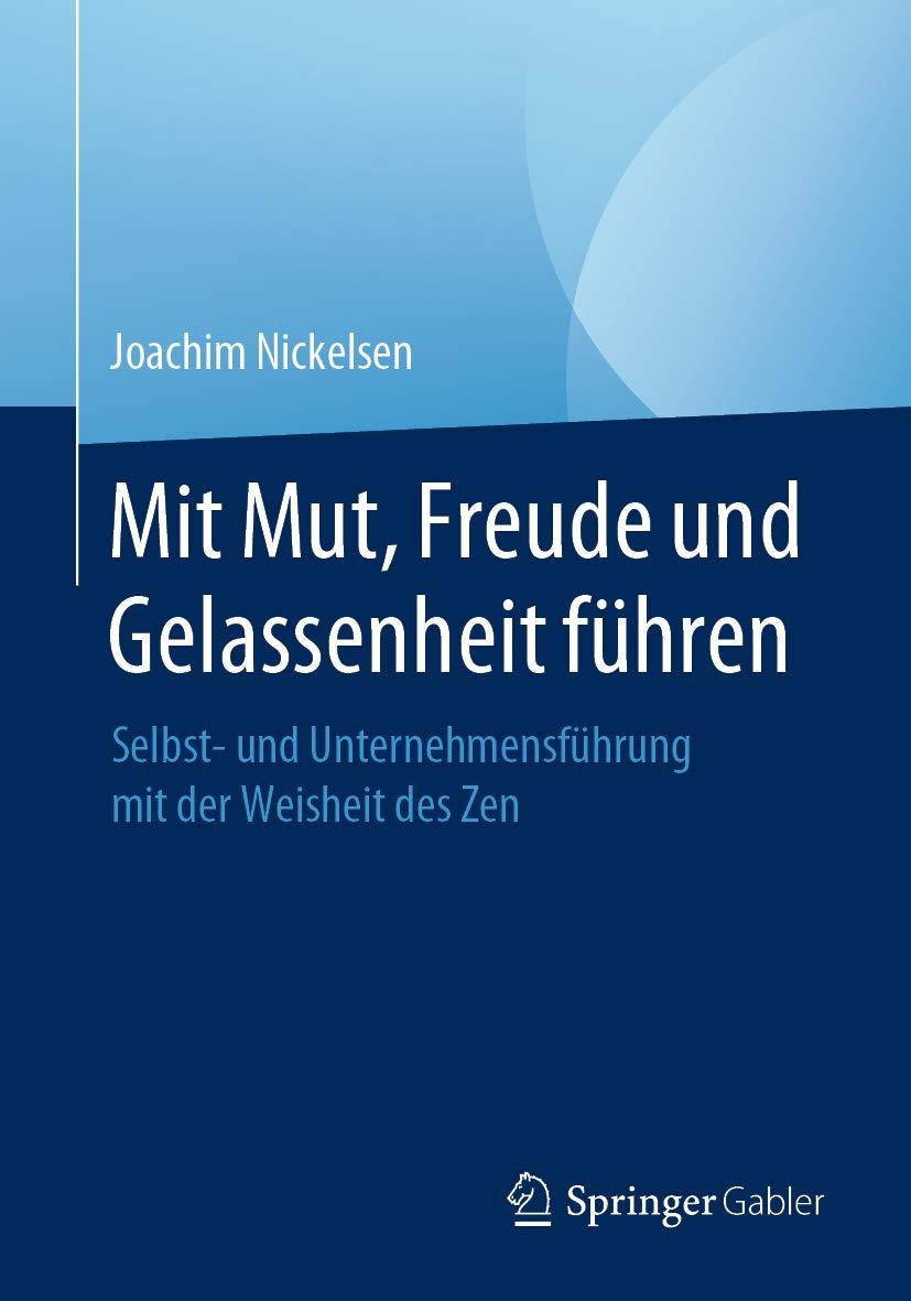 Mit Mut, Freude und Gelassenheit führen: Selbst- und Unternehmensführung mit der Weisheit des Zen (German Edition)