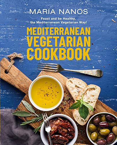 Mediterranean Vegetarian Cookbook: Feast and be Healthy, the Mediterranean Vegetarian Way!