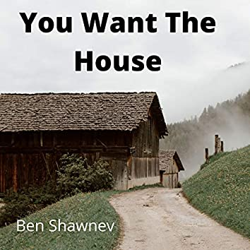 You Want The House