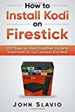 How to Install Kodi on Firestick: 2017 Step-by-Step Simplified Guide to Install Kodi on Your Amazon Fire Stick (A User Guide of Tips and Tricks to install Kodi on your 2017 Amazon Fire Stick, Band 1)