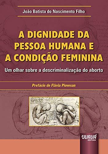 Dignidade da Pessoa Humana e a Condição Feminina, A - Um olhar sobre a descriminalização do aborto - Prefácio de Flávia Piovesan