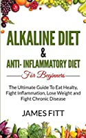 Alkaline Diet & Anti Inflammatory Diet For Beginners: : The Ultimate Guide To Eat Healty, Fight Inflammation, Lose Weight and Fight Chronic Disease