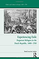 Experiencing Exile: Huguenot Refugees in the Dutch Republic, 1680–1700 (Politics and Culture in Europe, 1650-1750)