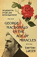 George Macdonald in the Age of Miracles: Incarnation, Doubt, and Reenchantment (Hansen Lectureship)