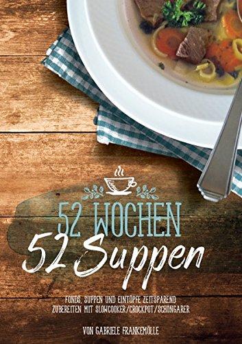 52 Wochen - 52 Suppen: Eintöpfe und Suppen zeitsparend zubereiten mit Slowcooker & Schongarer
