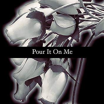 Pour It On Me
