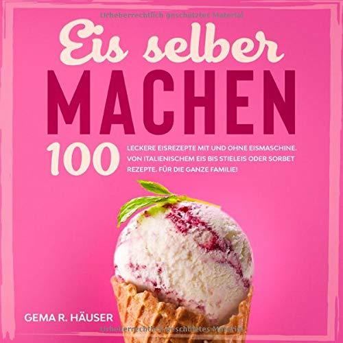 Eis selber machen: 100 leckere Eisrezepte mit und ohne Eismaschine. Von italienischem Eis bis Stieleis oder Sorbet Rezepte. Für die ganze Familie! (Eis Buch, Band 1)