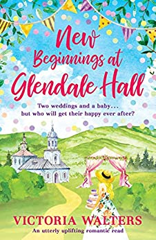 New Beginnings At Glendale Hall: A gorgeously uplifting, romantic read - guaranteed to bring you sunshine! by [Victoria Walters]