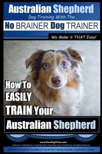 Australian Shepherd Dog Training with the ~ No BRAINER Dog TRAINER ~ We Make it THAT Easy!: How to EASILY TRAIN Your Australian Shepherd (Volume 1)