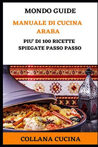 Manuale di Cucina Araba: Più di 100 ricette spiegate passo passo