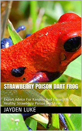 STRAWBERRY POISON DART FROG: Expert Advice For Keeping And Caring For A Healthy Strawberry Poison Dart Frog. (English Edition)