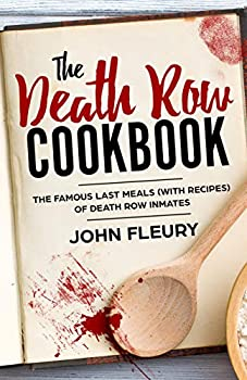 The Death Row Cookbook  The Famous Last Meals  With Recipes  of Death Row Convicts  Crime Shorts Book 4