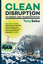Clean Disruption of Energy and Transportation: How Silicon Valley Will Make Oil, Nuclear, Natural Gas, Coal, Electric Util...