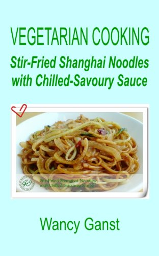 Vegetarian Cooking: Stir-Fried Shanghai Noodles with Chilled-Savoury Sauce (Vegetarian Cooking - Vegetables and Fruits Book 315) (English Edition)