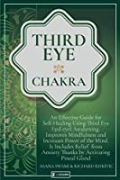Third Eye Chakra: An Effective Guide for Self-Healing Using Third Eye Awakening, Improving Mindfulness and Expanding Mind Power. Includes Anxiety Relief Thanks to Pineal Gland Activation (Holistic Health)