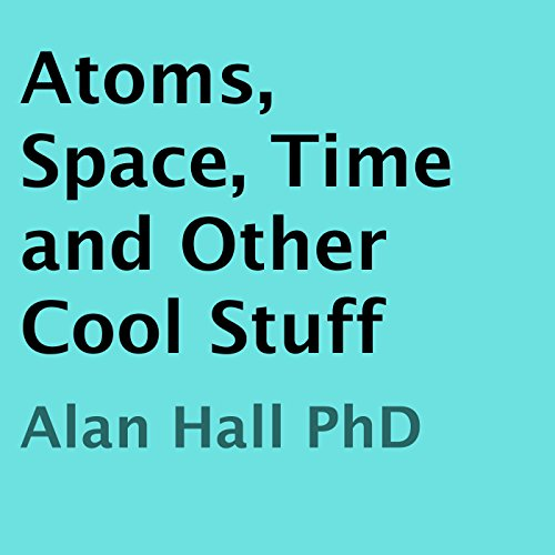 Atoms, Space, Time, and Other Cool Stuff                   By:                                                                                                                                 Alan Hall PhD                               Narrated by:                                                                                                                                 Daniel Polonka                      Length: 1 hr and 19 mins     7 ratings     Overall 4.4