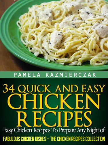 34 Quick and Easy Chicken Recipes – Easy Chicken Recipes To Prepare Any Night of The Week (Fabulous Chicken Dishes – The Chicken Recipes Collection Book 5) by [Pamela Kazmierczak]