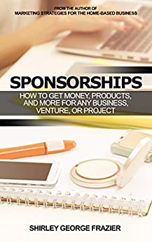 Sponsorships: How to Get Money, Products, and More for Any Business, Venture, or Project by [Shirley George Frazier]