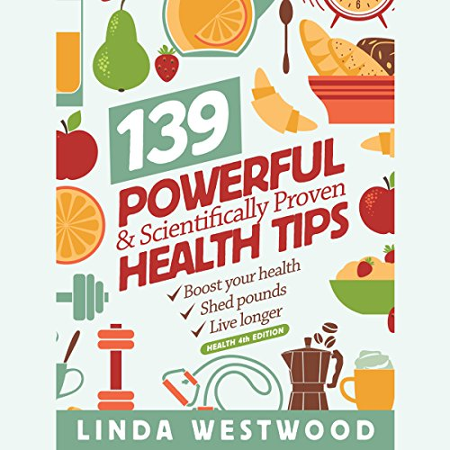 139 Powerful & Scientifically Proven Health Tips to Boost Your Health, Shed Pounds & Live Longer! audiobook cover art