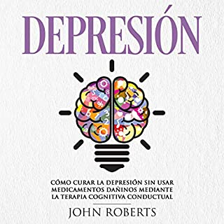 Depresión: Cómo Curar la Depresión sin usar Medicamentos Mediante la Terapia Cognitiva Conductual [Depression: How to Cure Depression Without Using Medications Through Behavioral Cognitive Therapy] audiobook cover art