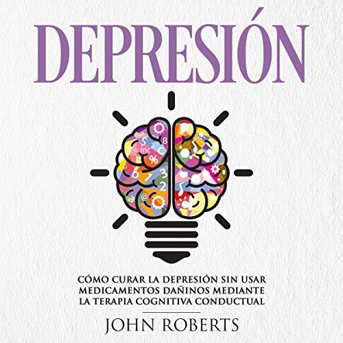 Depresión: Cómo Curar la Depresión sin usar Medicamentos Mediante la Terapia Cognitiva Conductual [Depression: How to Cure Depression Without Using Medications Through Behavioral Cognitive Therapy] cover art