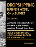 Dropshipping Business Model on a Budget [5 Books in 1]: An Online Millionaire's Secret Formula to Sell Almost Anything Through Your Store, Build A Business You Love, And Live The Life Of Your Dreams