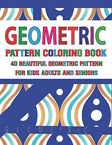 Geometric Pattern Coloring Book 40 Beautiful Geometric Pattern for Adults Seniors and Kids: Geometric Coloring Book for Adults, Relaxation Stress ... Gorgeous Geometrics Pattern, Unique Inspired