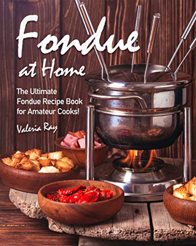 Fondue at Home: The Ultimate Fondue Recipe Book for Amateur Cooks! (English Edition)