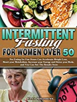 Intermittent Fasting For Women Over 50: Not Eating for Few Hours Can Accelerate Weight Loss, Reset your Metabolism, Increase your Energy and Detox your Body, and You Can See The Results Soon