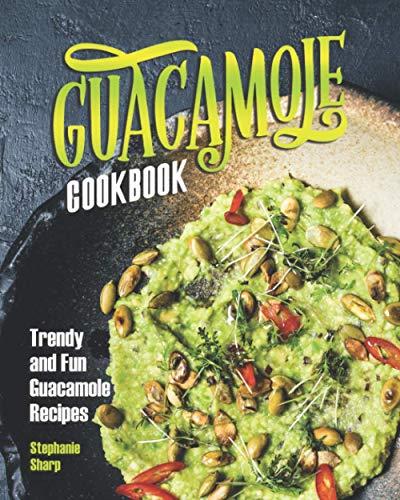 Guacamole Cookbook: Trendy and Fun Guacamole Recipes