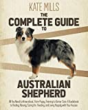 The Complete Guide to Australian Shepherd: All You Need to Know about, from Puppy Training to Senior Care. A Guidebook to Finding, Raising, Caring for, Feeding, and Living Happily with Your Aussie