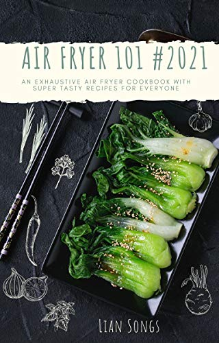 AIR FRYER 101 #2021: An Exhaustive Air Fryer Cookbook With Super Tasty Recipes for everyone