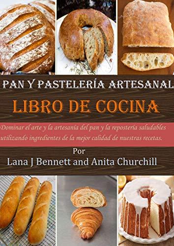 Pan y pastelería artesanal libro de cocina: Dominar el arte y la artesanía del pan y la repostería saludables utilizando ingredientes de la mejor calidad de nuestras recetas.