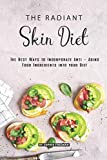 The Radiant Skin Diet: The Best Ways to Incorporate Anti - Aging Food Ingredients into your Diet