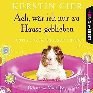 Ach, wär' ich nur zu Hause geblieben. Lustige Urlaubsgeschichten                   Autor:                                                                                                                                 Kerstin Gier                               Sprecher:                                                                                                                                 Mirja Boes                      Spieldauer: 4 Std. und 9 Min.     392 Bewertungen     Gesamt 4,0