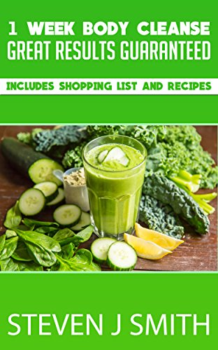1 Week Body Cleanse - Body Detoxification: Great Results Guaranteed - Includes Shopping List and Recipes (Therapy and Treatments Book 4)