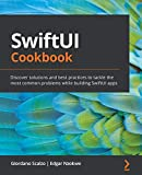 SwiftUI Cookbook: Discover solutions and best practices to tackle the most common problems while building SwiftUI apps