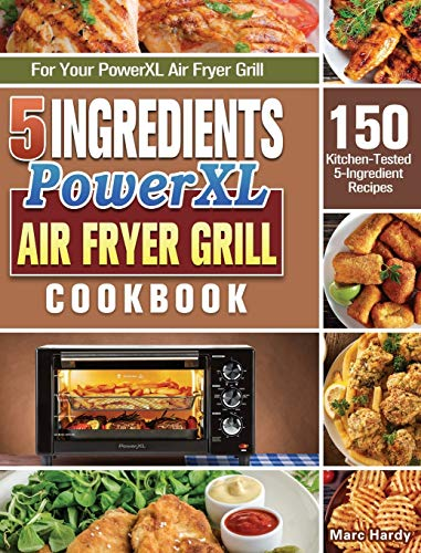 5-Ingredient PowerXL Air Fryer Grill Cookbook: 150 Kitchen-Tested 5-Ingredient Recipes for Your PowerXL Air Fryer Grill