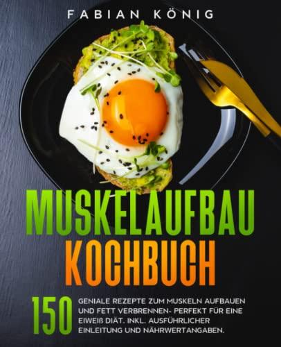 Muskelaufbau Kochbuch: 150 geniale Rezepte zum Muskeln aufbauen und Fett verbrennen- Perfekt für eine Eiweiß Diät. Inkl. ausführlicher Einleitung und Nährwertangaben.