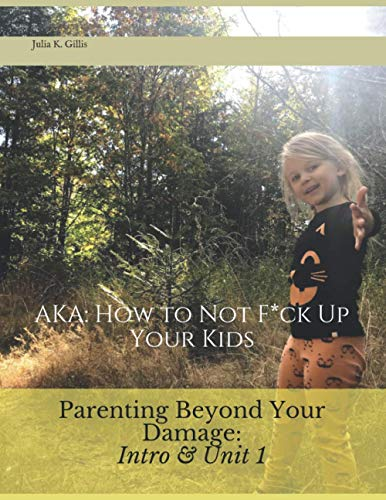 Parenting Beyond Your Damage Intro & Unit 1: AKA: How to Not F*ck Up Your Kids (English Edition)