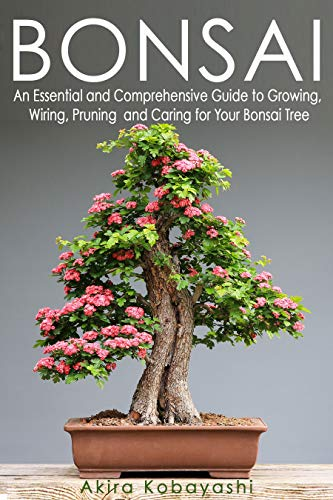 BONSAI : An Essential and Comprehensive Guide to Growing, Wiring, Pruning and Caring for Your Bonsai Tree