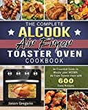 The Complete AICOOK Air Fryer Toaster Oven Cookbook: An Essential Guide to Master your AICOOK Air Fryer Toaster Oven with 600Easy Recipes