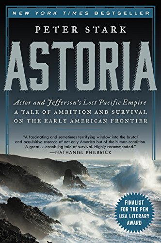 Astoria: Astor and Jefferson's Lost Pacific Empire: A Tale of Ambition and Survival on the Early Ame