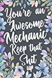 You're An Awesome Mechanic Keep That Shit Up: Funny Joke Appreciation & Encouragement Gift Idea for Mechanics. Sarcastic Thank You Gag Notebook Journal & Sketch Diary Present.