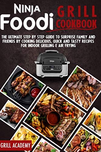 Ninja Foodi Grill cookbook: The Ultimate Step by Step Guide to Surprise Family and Friends by Cooking Delicious, Quick And Tasty Recipes for Indoor Grilling E Air Frying