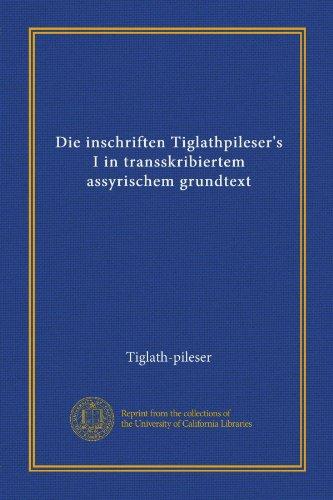 Die inschriften Tiglathpileser's I in transskribiertem assyrischem grundtext (German Edition)