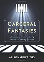 Carceral Fantasies: Cinema and Prison in Early Twentieth-century America (Film and Culture)