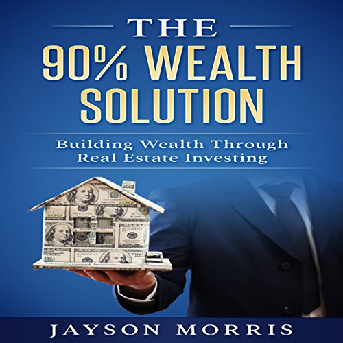 The 90% Wealth Solution: Building Wealth Through Real Estate Investing audiobook cover art